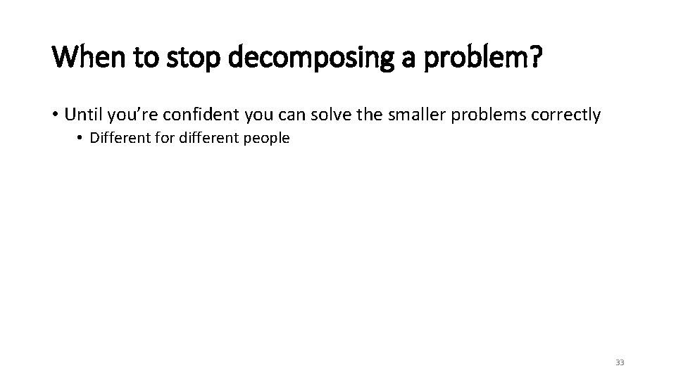 When to stop decomposing a problem? • Until you're confident you can solve the