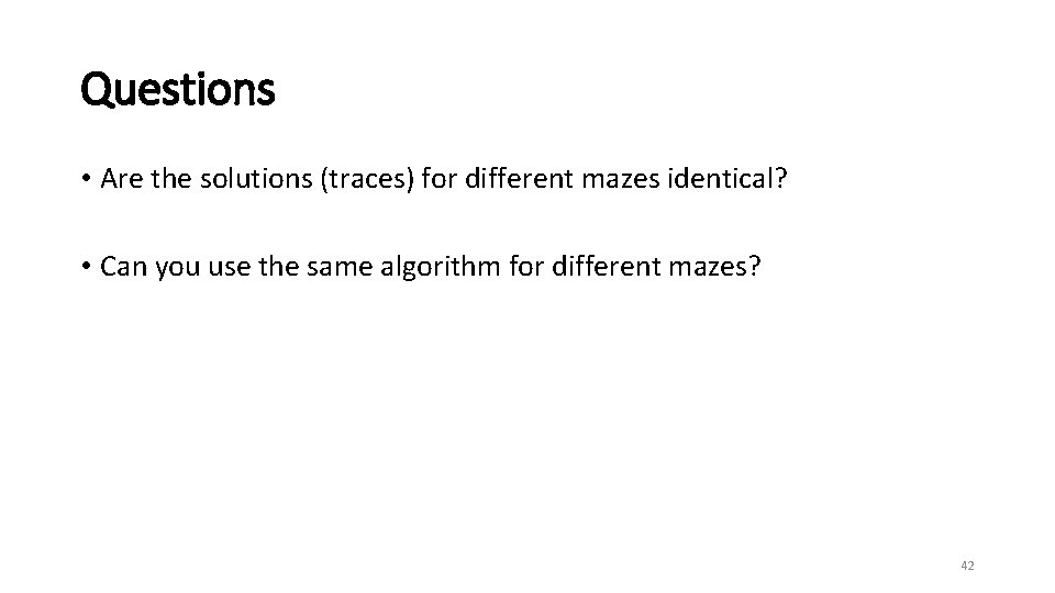 Questions • Are the solutions (traces) for different mazes identical? • Can you use