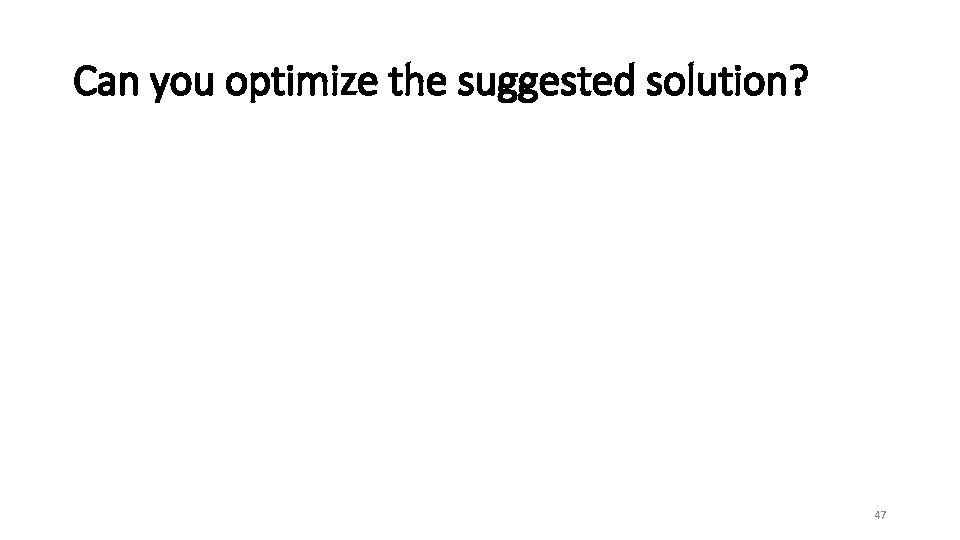 Can you optimize the suggested solution? 47