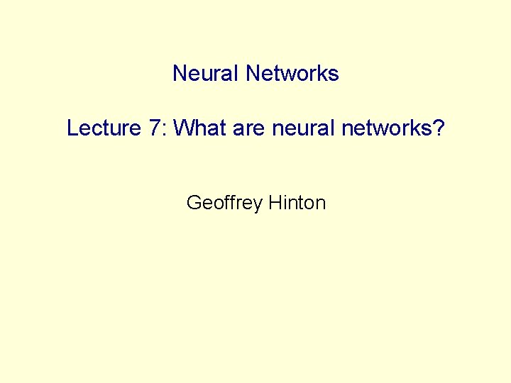 Neural Networks Lecture 7: What are neural networks? Geoffrey Hinton