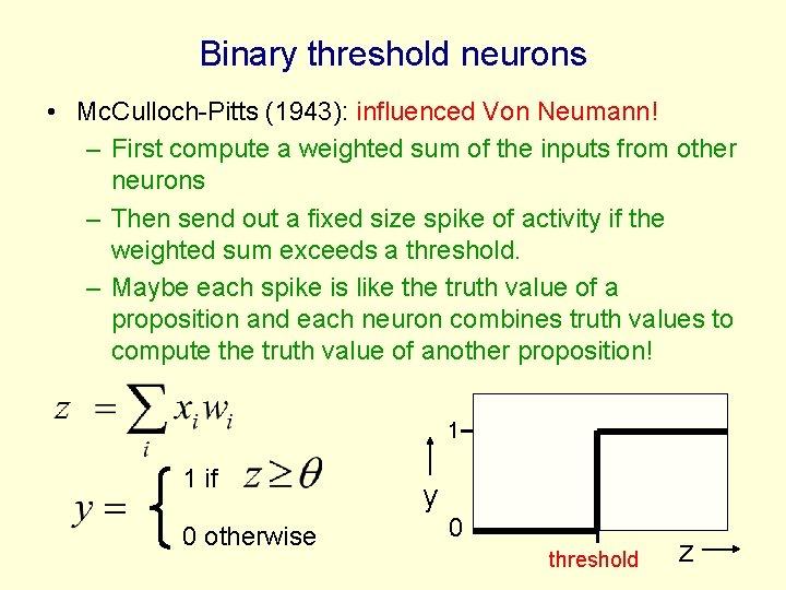Binary threshold neurons • Mc. Culloch-Pitts (1943): influenced Von Neumann! – First compute a