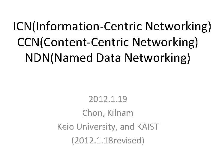 ICN(Information-Centric Networking) CCN(Content-Centric Networking) NDN(Named Data Networking) 2012. 1. 19 Chon, Kilnam Keio University,