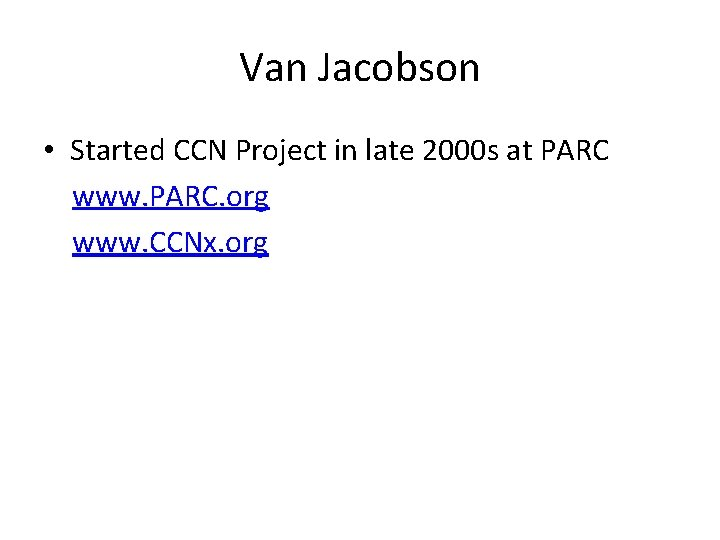 Van Jacobson • Started CCN Project in late 2000 s at PARC www. PARC.