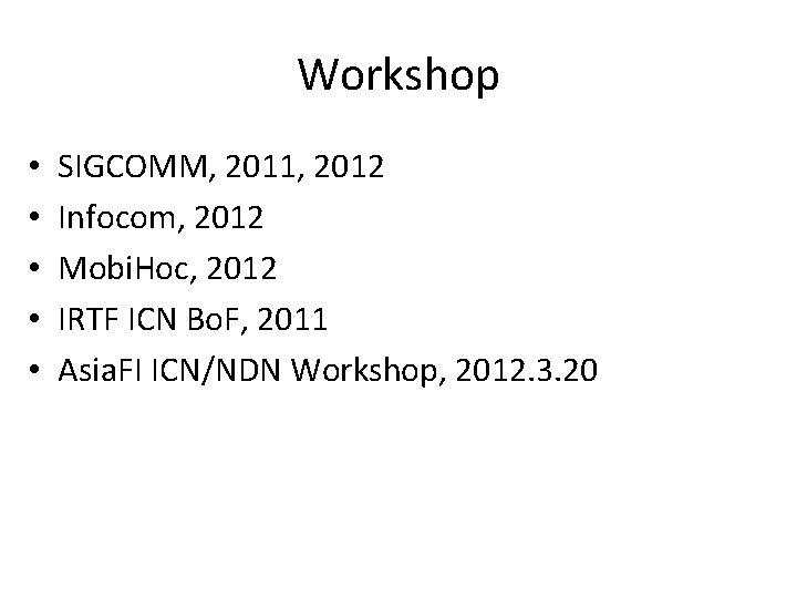 Workshop • • • SIGCOMM, 2011, 2012 Infocom, 2012 Mobi. Hoc, 2012 IRTF ICN