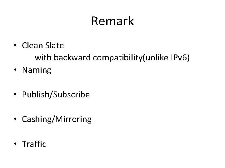 Remark • Clean Slate with backward compatibility(unlike IPv 6) • Naming • Publish/Subscribe •