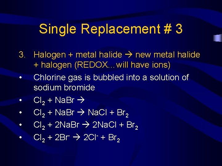 Single Replacement # 3 3. Halogen + metal halide new metal halide + halogen