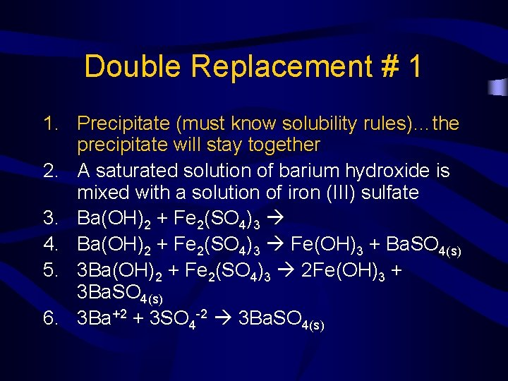 Double Replacement # 1 1. Precipitate (must know solubility rules)…the precipitate will stay together