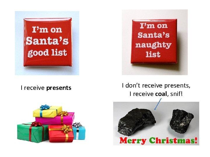 I receive presents I don't receive presents, I receive coal, snif!