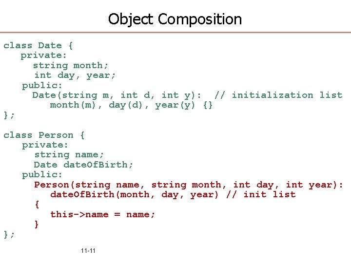 Object Composition class Date { private: string month; int day, year; public: Date(string m,