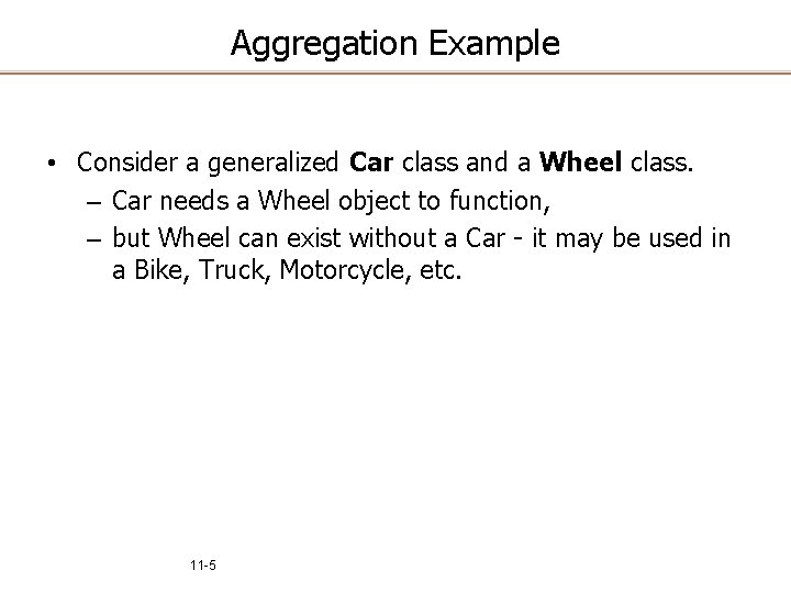 Aggregation Example • Consider a generalized Car class and a Wheel class. – Car