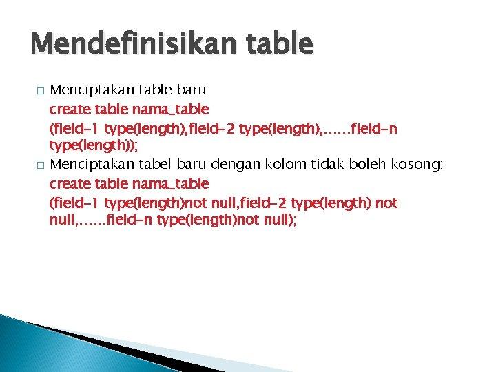 Mendefinisikan table � � Menciptakan table baru: create table nama_table (field-1 type(length), field-2 type(length),