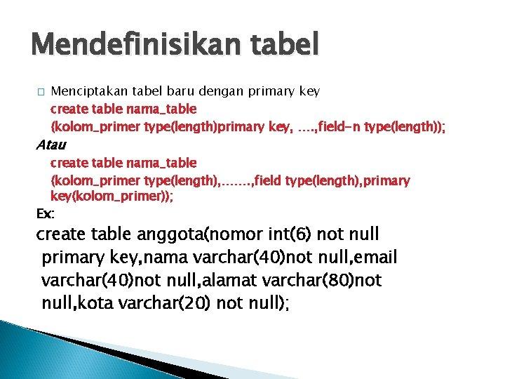 Mendefinisikan tabel � Menciptakan tabel baru dengan primary key create table nama_table (kolom_primer type(length)primary