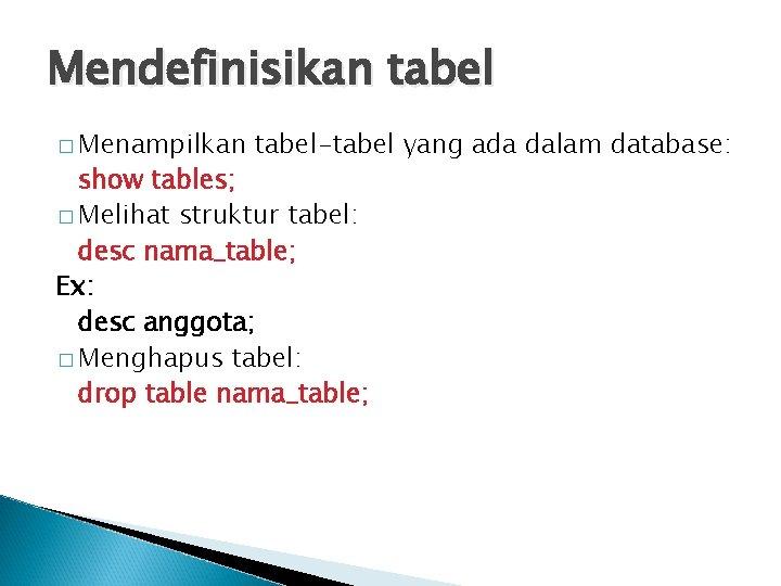 Mendefinisikan tabel � Menampilkan tabel-tabel yang ada dalam database: show tables; � Melihat struktur