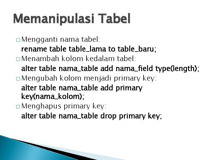 Memanipulasi Tabel � Mengganti nama tabel: rename table_lama to table_baru; � Menambah kolom kedalam