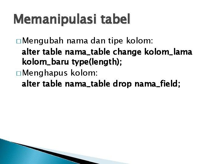 Memanipulasi tabel � Mengubah nama dan tipe kolom: alter table nama_table change kolom_lama kolom_baru