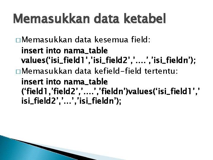 Memasukkan data ketabel � Memasukkan data kesemua field: insert into nama_table values('isi_field 1', 'isi_field