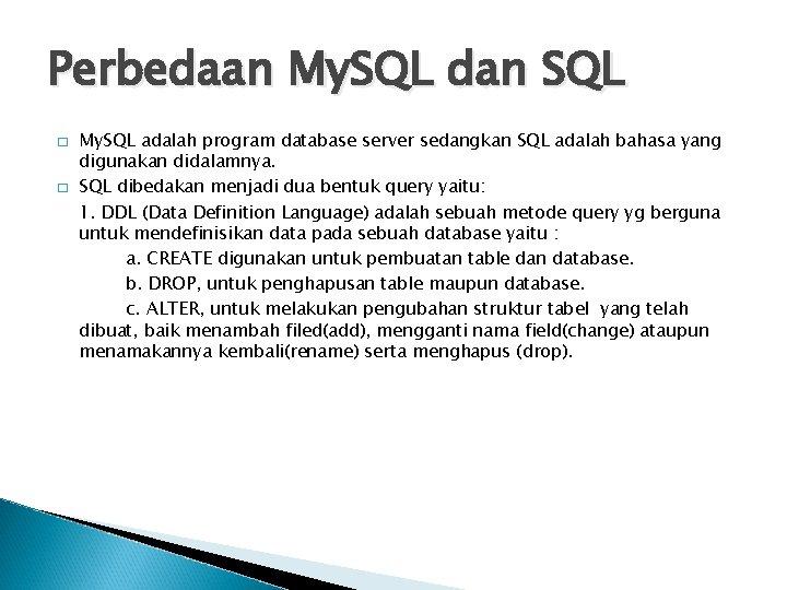 Perbedaan My. SQL dan SQL � � My. SQL adalah program database server sedangkan