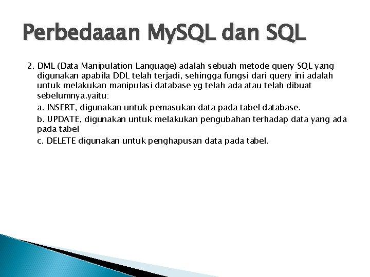 Perbedaaan My. SQL dan SQL 2. DML (Data Manipulation Language) adalah sebuah metode query