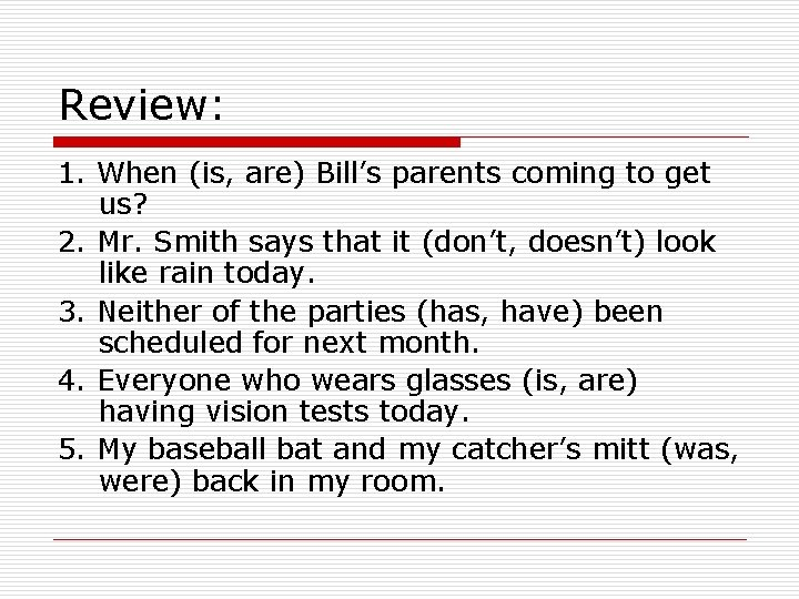Review: 1. When (is, are) Bill's parents coming to get us? 2. Mr. Smith