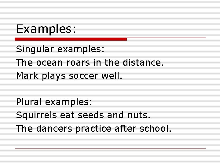 Examples: Singular examples: The ocean roars in the distance. Mark plays soccer well. Plural