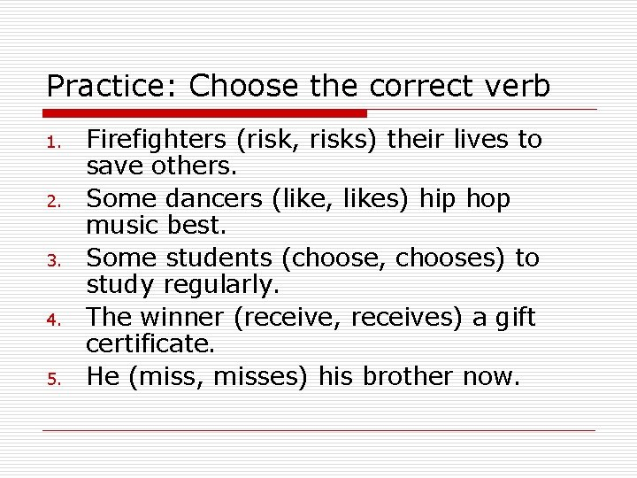 Practice: Choose the correct verb 1. 2. 3. 4. 5. Firefighters (risk, risks) their