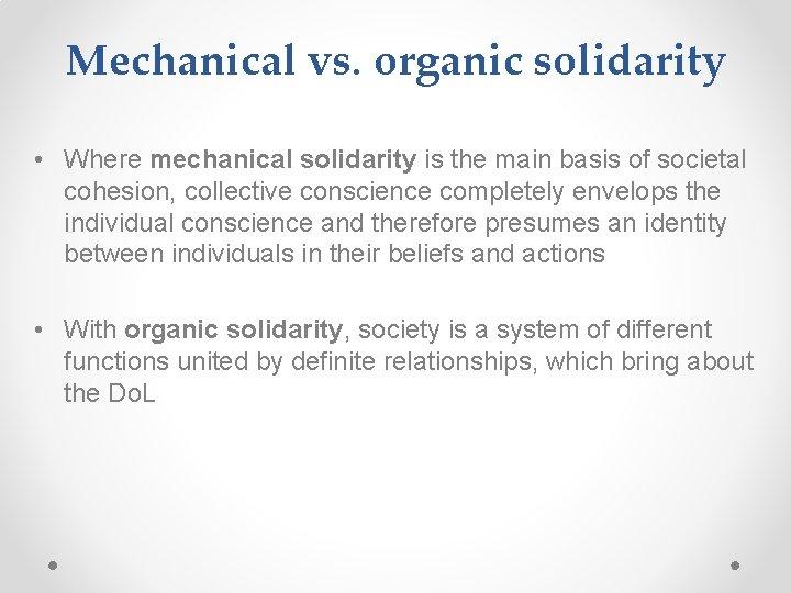 Mechanical vs. organic solidarity • Where mechanical solidarity is the main basis of societal