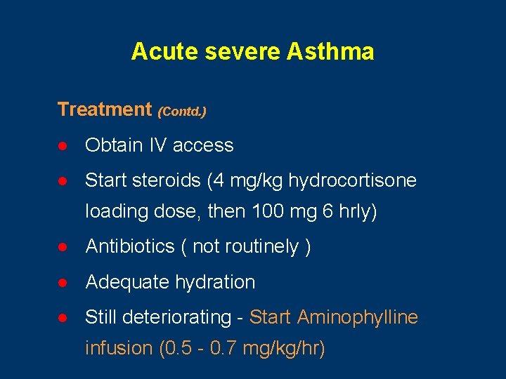 Acute severe Asthma Treatment (Contd. ) l Obtain IV access l Start steroids (4