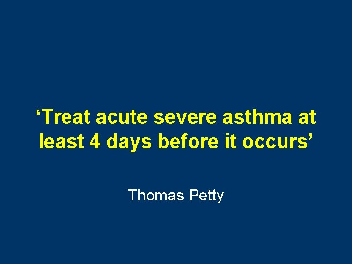 'Treat acute severe asthma at least 4 days before it occurs' Thomas Petty