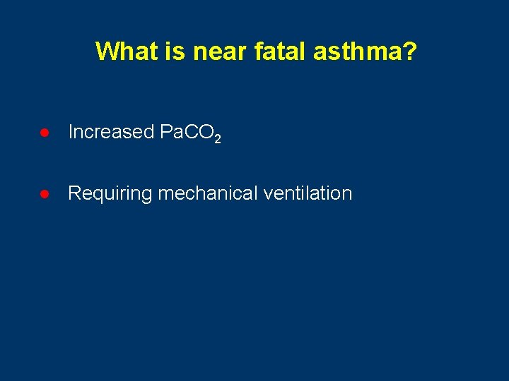 What is near fatal asthma? l Increased Pa. CO 2 l Requiring mechanical ventilation
