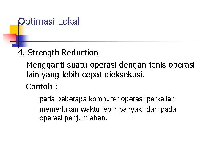 Optimasi Lokal 4. Strength Reduction Mengganti suatu operasi dengan jenis operasi lain yang lebih