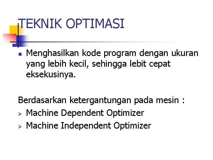 TEKNIK OPTIMASI n Menghasilkan kode program dengan ukuran yang lebih kecil, sehingga lebit cepat