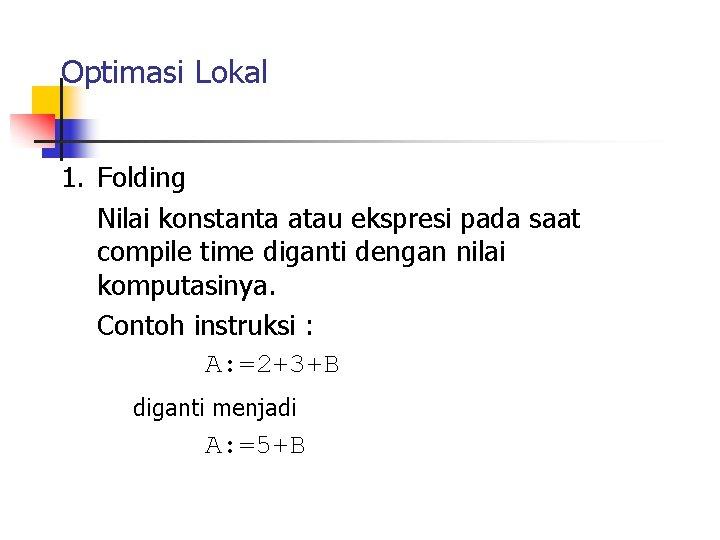 Optimasi Lokal 1. Folding Nilai konstanta atau ekspresi pada saat compile time diganti dengan