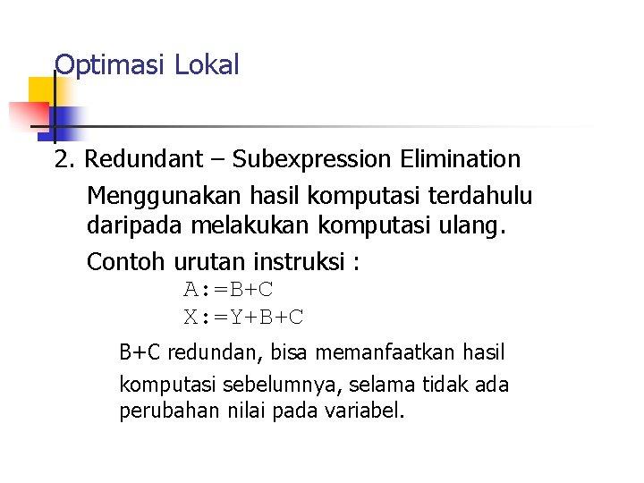 Optimasi Lokal 2. Redundant – Subexpression Elimination Menggunakan hasil komputasi terdahulu daripada melakukan komputasi