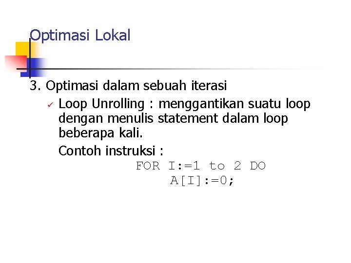Optimasi Lokal 3. Optimasi dalam sebuah iterasi ü Loop Unrolling : menggantikan suatu loop
