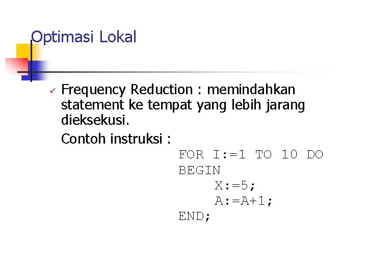 Optimasi Lokal ü Frequency Reduction : memindahkan statement ke tempat yang lebih jarang dieksekusi.