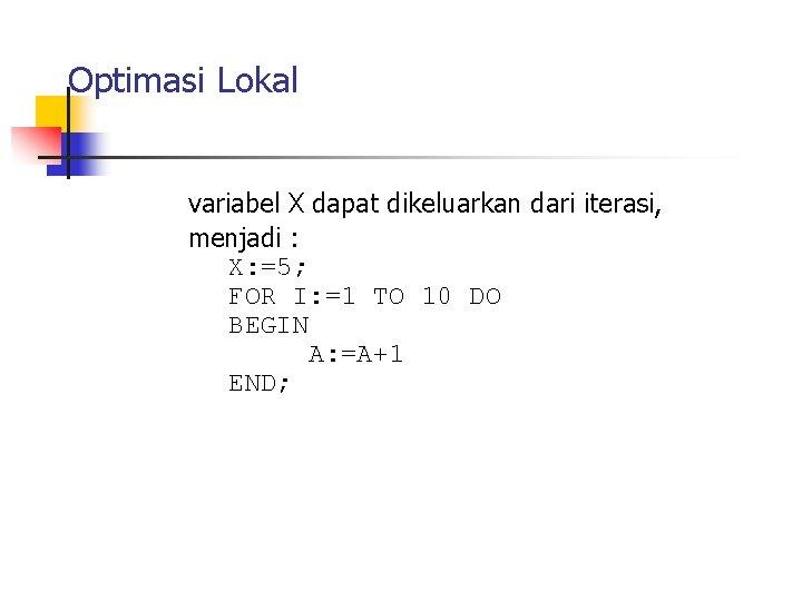 Optimasi Lokal variabel X dapat dikeluarkan dari iterasi, menjadi : X: =5; FOR I: