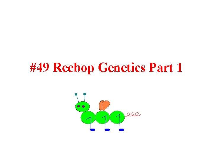 #49 Reebop Genetics Part 1