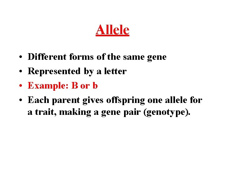 Allele • • Different forms of the same gene Represented by a letter Example: