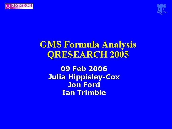 GMS Formula Analysis QRESEARCH 2005 09 Feb 2006 Julia Hippisley-Cox Jon Ford Ian Trimble