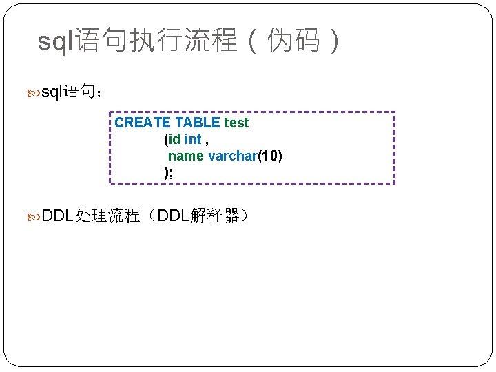 sql语句执行流程(伪码) sql语句: CREATE TABLE test (id int , name varchar(10) ); DDL处理流程(DDL解释器)