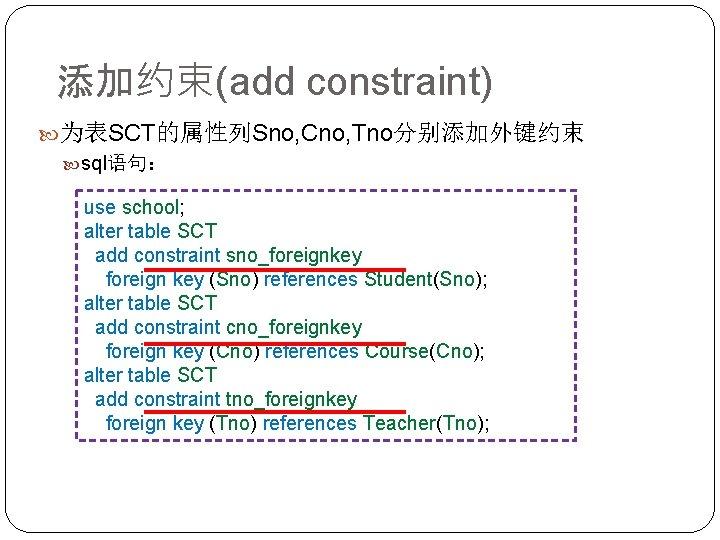 添加约束(add constraint) 为表SCT的属性列Sno, Cno, Tno分别添加外键约束 sql语句: use school; alter table SCT add constraint sno_foreignkey