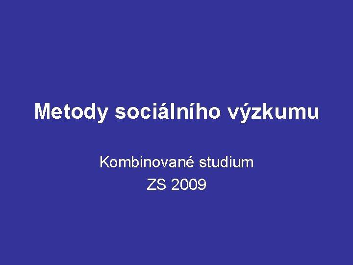 Metody sociálního výzkumu Kombinované studium ZS 2009