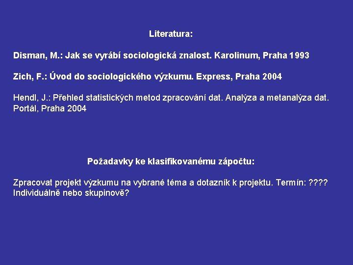 Literatura: Disman, M. : Jak se vyrábí sociologická znalost. Karolinum, Praha 1993 Zich, F.