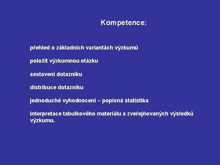 Kompetence: přehled o základních variantách výzkumů položit výzkumnou otázku sestavení dotazníku distribuce dotazníku jednoduché