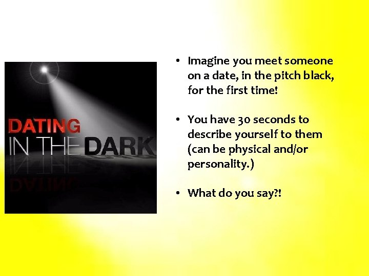 • Imagine you meet someone on a date, in the pitch black, for