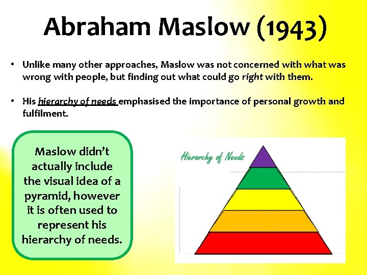 Abraham Maslow (1943) • Unlike many other approaches, Maslow was not concerned with what