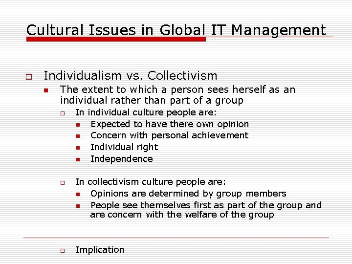 Cultural Issues in Global IT Management o Individualism vs. Collectivism n The extent to