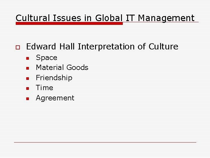 Cultural Issues in Global IT Management o Edward Hall Interpretation of Culture n n