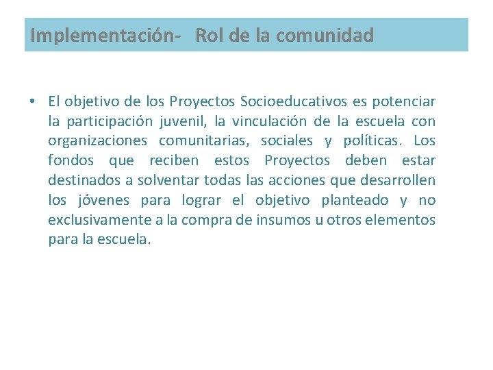 Implementación- Rol de la comunidad • El objetivo de los Proyectos Socioeducativos es potenciar