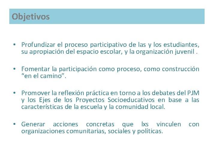 Objetivos • Profundizar el proceso participativo de las y los estudiantes, su apropiación del